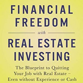 Financial Freedom with Real Estate Investing: The Blueprint To Quitting Your Job With Real Estate – Even Without Experience Or Cash