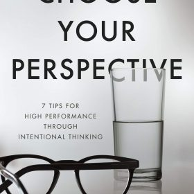 Choose Your Perspective: 7 Tips for High Performance through Intentional Thinking